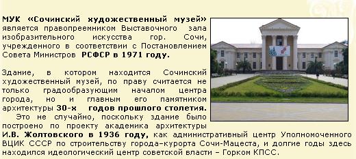 МУК «Сочинский художественный музей» является правопреемником Выставочного  зала изобразительного искусства гор. Сочи, учрежденного в соответствии с Постановлением Совета Министров  РСФСР в 1971 году.